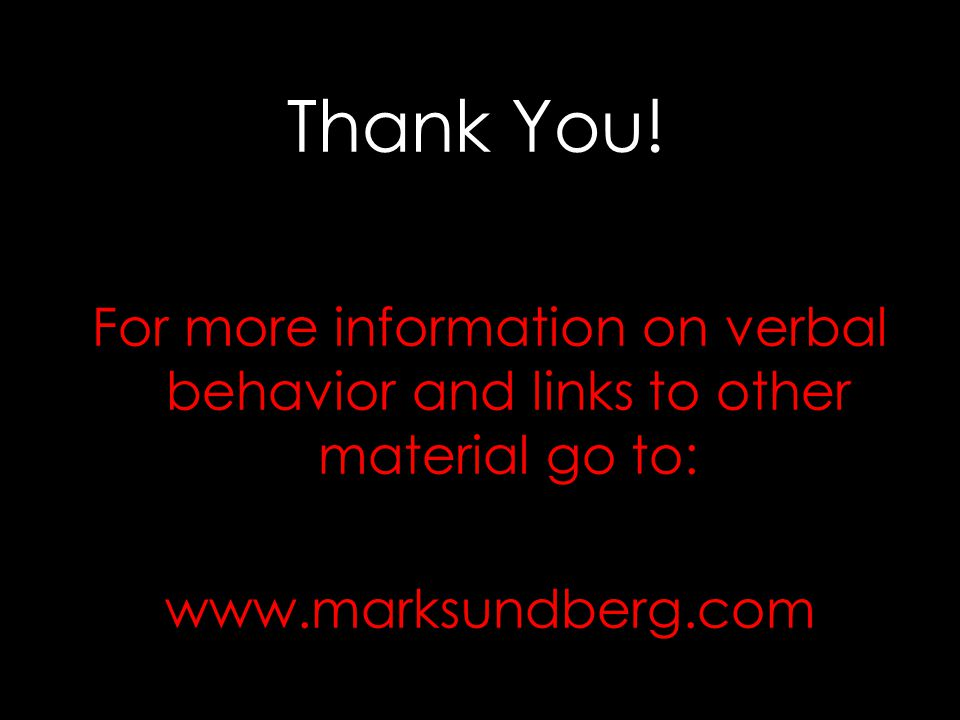 Thank You! For more information on verbal behavior and links to other material go to: www.marksundberg.com