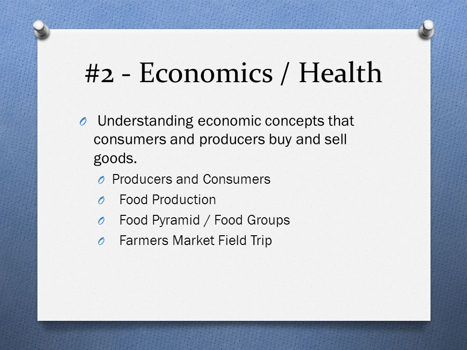 #2 - Economics / Health O Understanding economic concepts that consumers and producers buy and sell goods. O Producers and Consumers O Food Production