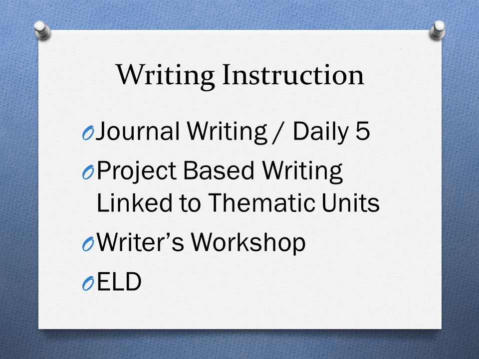 Writing Instruction O Journal Writing / Daily 5 O Project Based Writing Linked to Thematic Units O Writer's Workshop O ELD