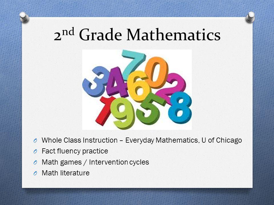 2 nd Grade Mathematics O Whole Class Instruction – Everyday Mathematics, U of Chicago O Fact fluency practice O Math games / Intervention cycles O Mat