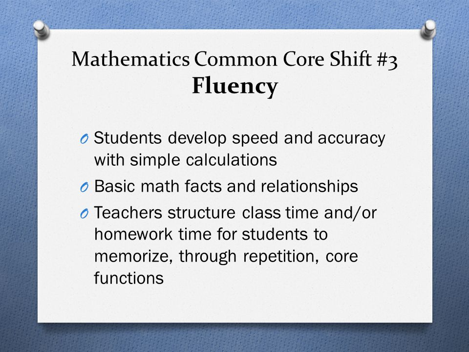 Mathematics Common Core Shift #3 Fluency O Students develop speed and accuracy with simple calculations O Basic math facts and relationships O Teacher