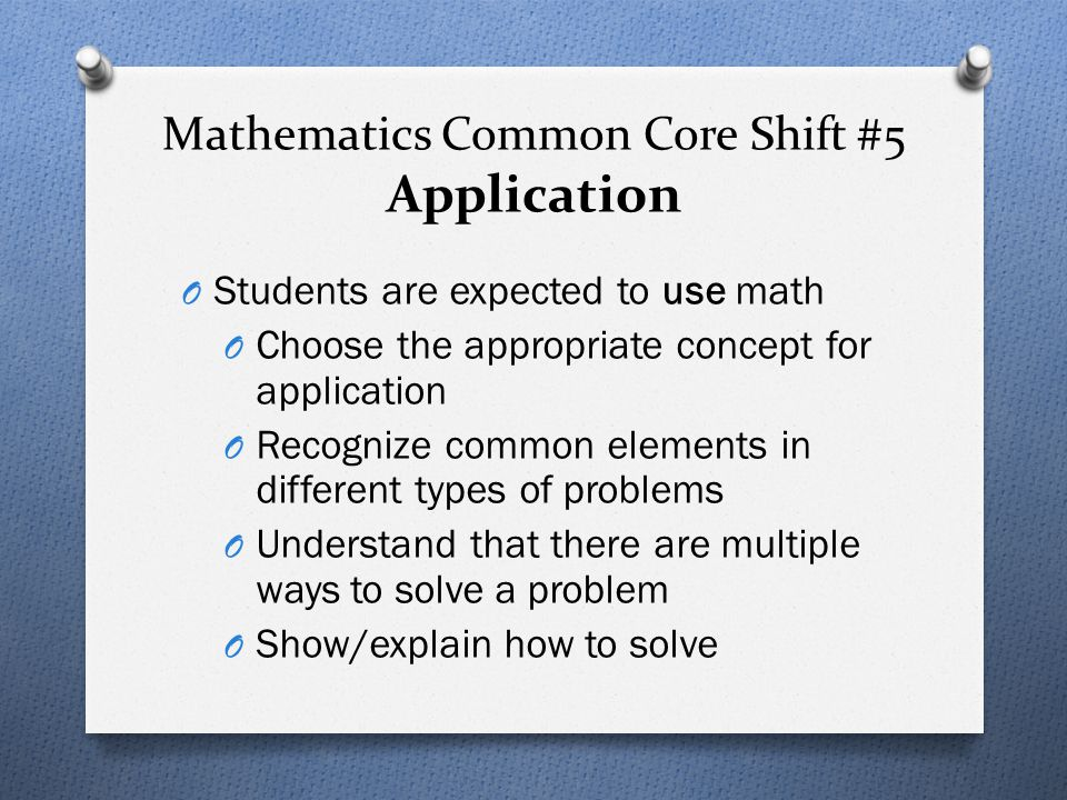 Mathematics Common Core Shift #5 Application O Students are expected to use math O Choose the appropriate concept for application O Recognize common e