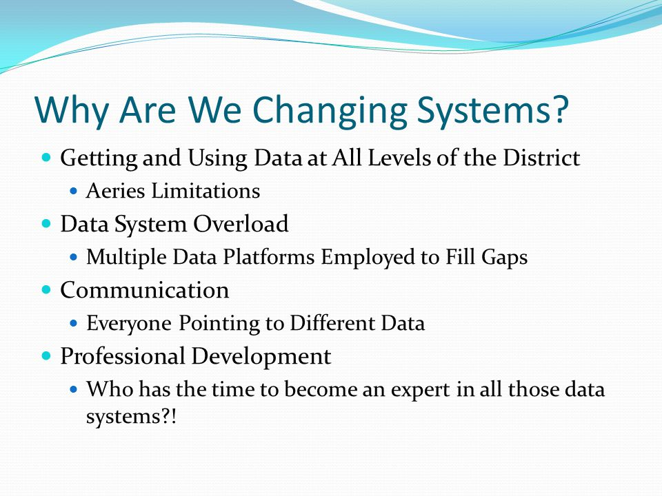 Why Are We Changing Systems? Getting and Using Data at All Levels of the District Aeries Limitations Data System Overload Multiple Data Platforms Empl