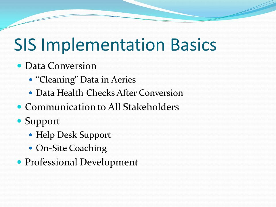 """SIS Implementation Basics Data Conversion """"Cleaning"""" Data in Aeries Data Health Checks After Conversion Communication to All Stakeholders Support Help"""