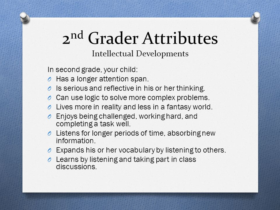 2 nd Grader Attributes Intellectual Developments In second grade, your child: O Has a longer attention span. O Is serious and reflective in his or her