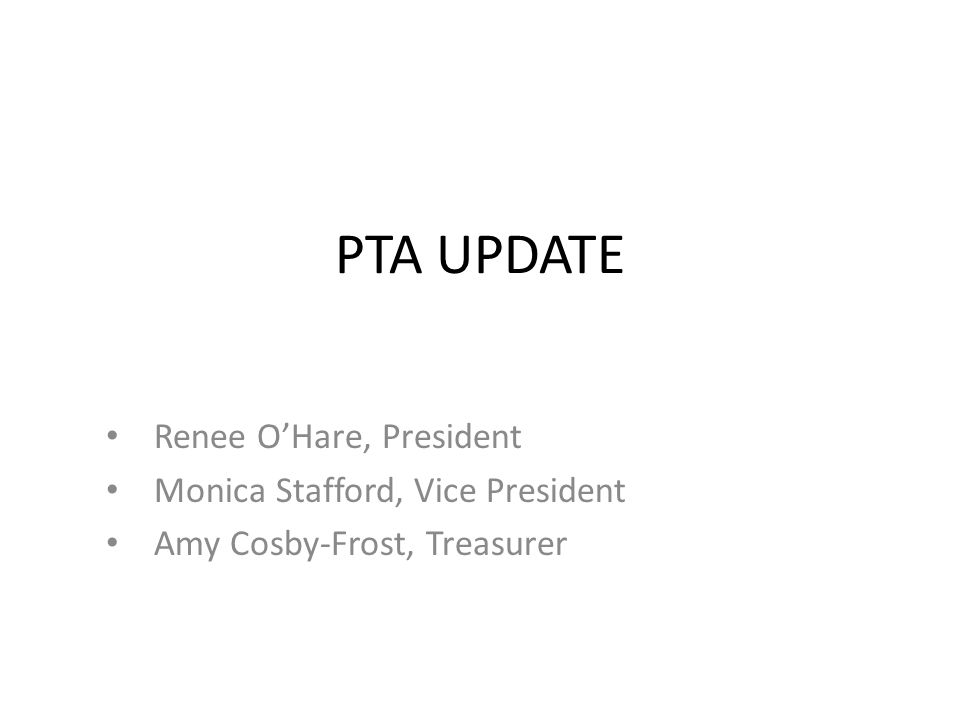 PTA UPDATE Renee O'Hare, President Monica Stafford, Vice President Amy Cosby-Frost, Treasurer