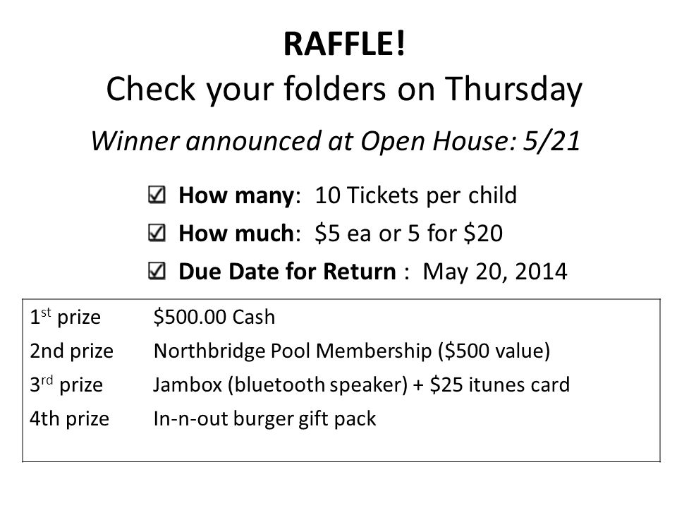 RAFFLE! Check your folders on Thursday Winner announced at Open House: 5/21 How many: 10 Tickets per child How much: $5 ea or 5 for $20 Due Date for R