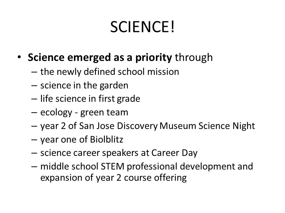SCIENCE! Science emerged as a priority through – the newly defined school mission – science in the garden – life science in first grade – ecology - gr