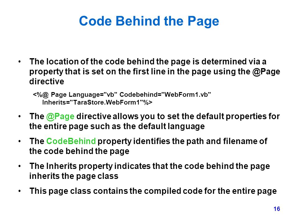 16 Code Behind the Page The location of the code behind the page is determined via a property that is set on the first line in the page using the @Pag