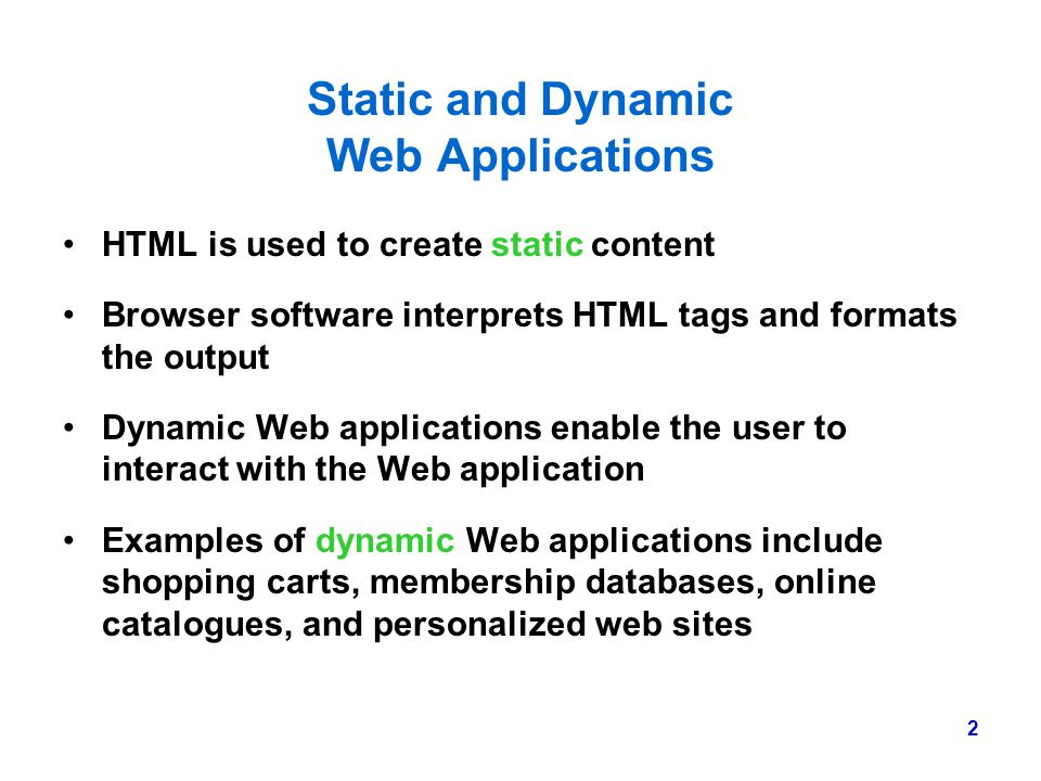 2 Static and Dynamic Web Applications HTML is used to create static content Browser software interprets HTML tags and formats the output Dynamic Web a