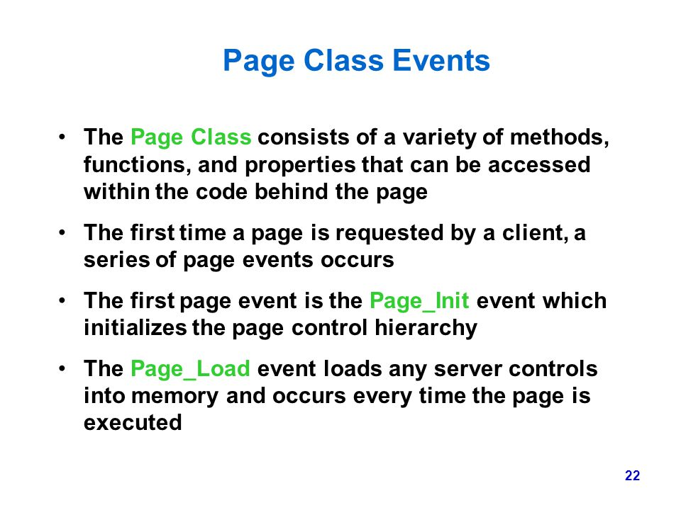 22 Page Class Events The Page Class consists of a variety of methods, functions, and properties that can be accessed within the code behind the page T