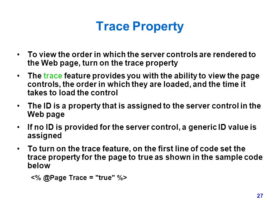 27 Trace Property To view the order in which the server controls are rendered to the Web page, turn on the trace property The trace feature provides y