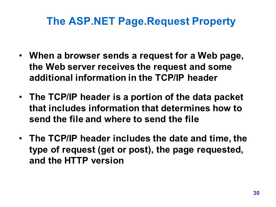 30 The ASP.NET Page.Request Property When a browser sends a request for a Web page, the Web server receives the request and some additional informatio
