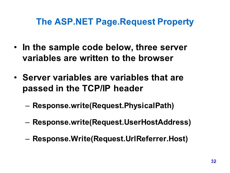32 The ASP.NET Page.Request Property In the sample code below, three server variables are written to the browser Server variables are variables that a
