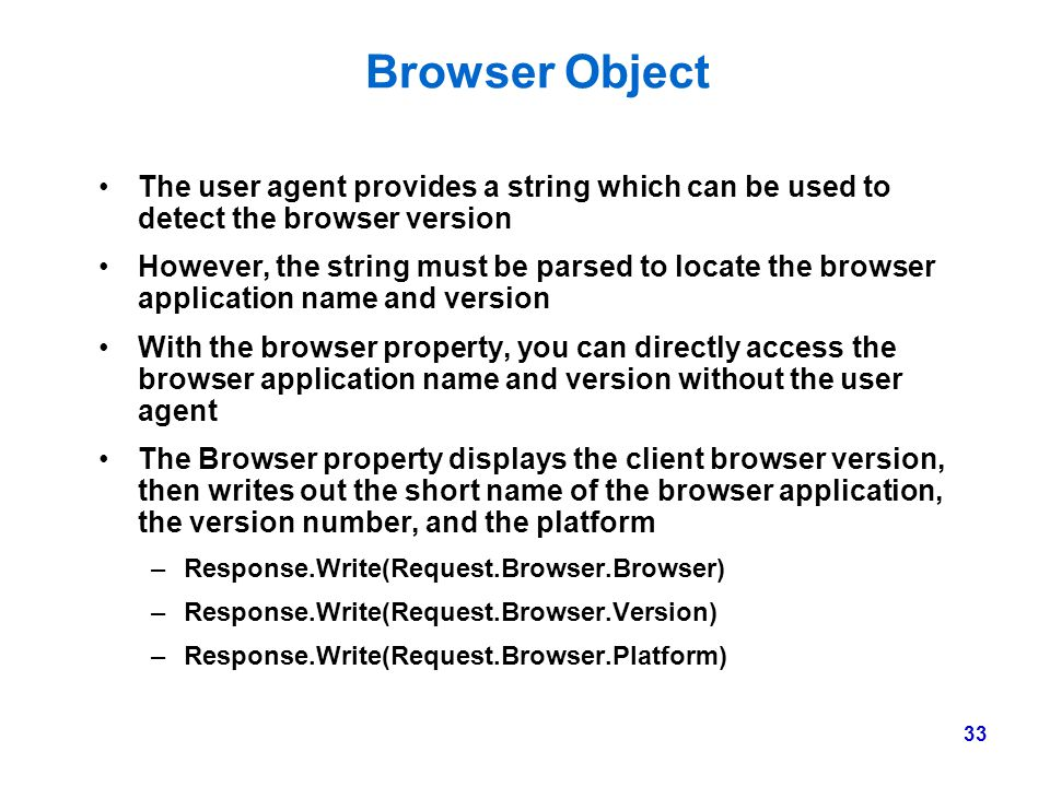 33 Browser Object The user agent provides a string which can be used to detect the browser version However, the string must be parsed to locate the br