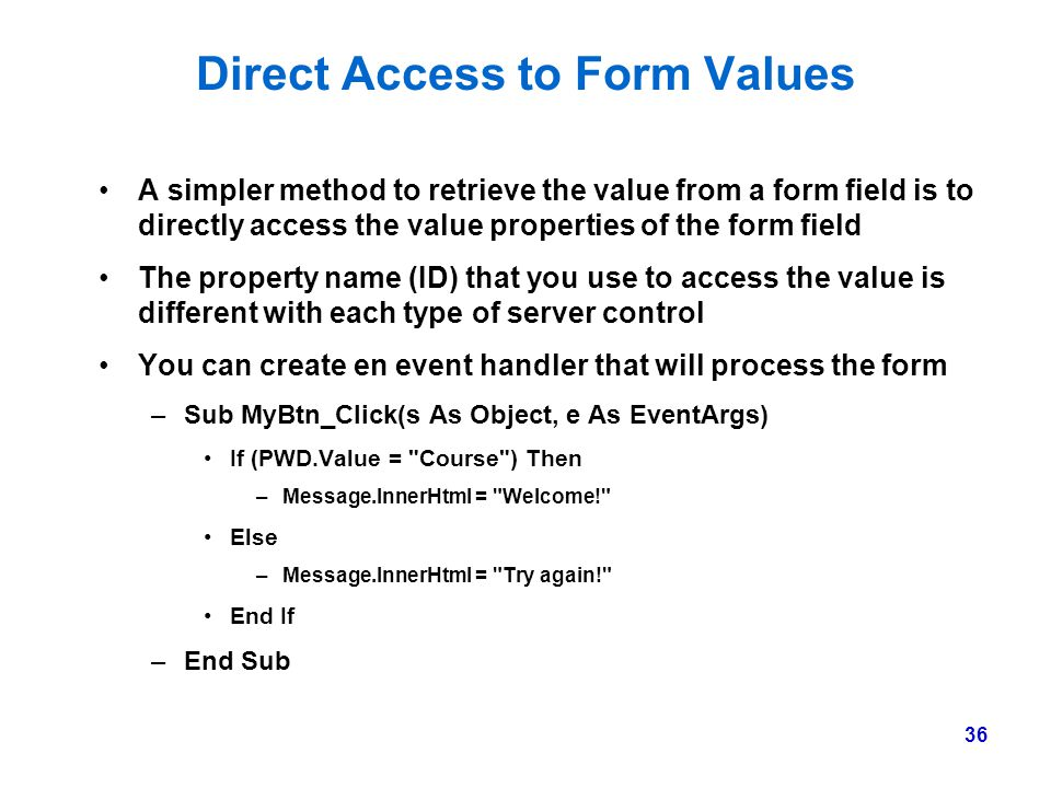 36 Direct Access to Form Values A simpler method to retrieve the value from a form field is to directly access the value properties of the form field