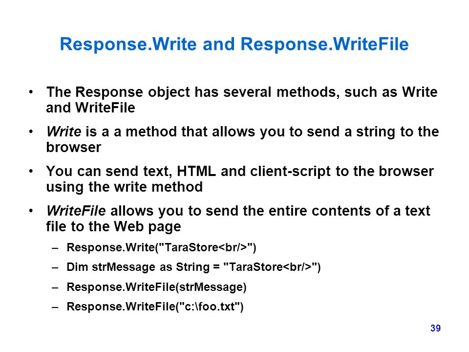 39 Response.Write and Response.WriteFile The Response object has several methods, such as Write and WriteFile Write is a a method that allows you to s