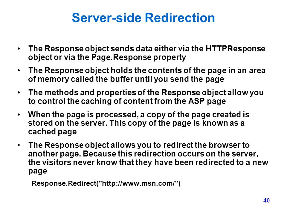 40 Server-side Redirection The Response object sends data either via the HTTPResponse object or via the Page.Response property The Response object hol