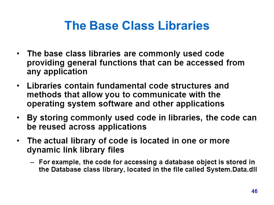 46 The Base Class Libraries The base class libraries are commonly used code providing general functions that can be accessed from any application Libr