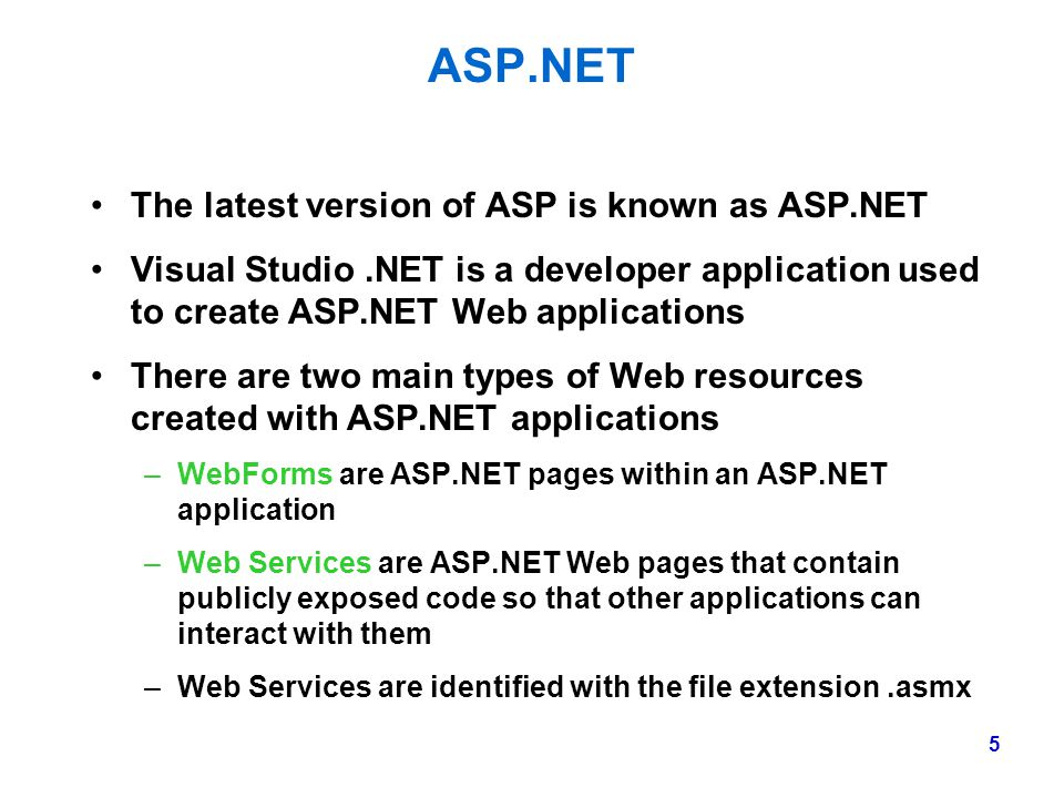 5 ASP.NET The latest version of ASP is known as ASP.NET Visual Studio.NET is a developer application used to create ASP.NET Web applications There are