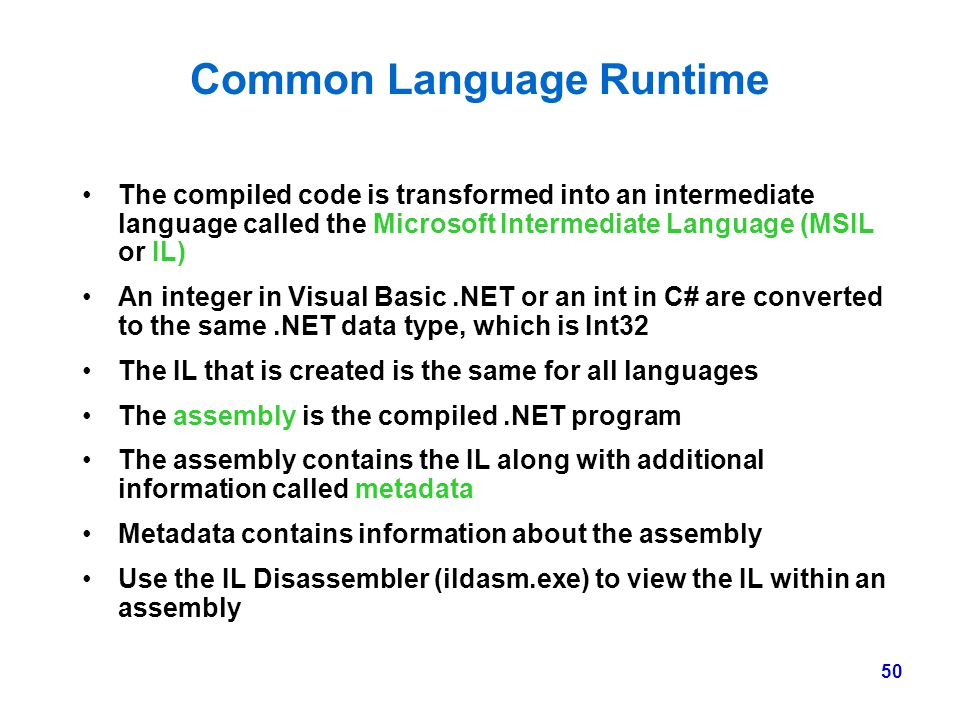 50 Common Language Runtime The compiled code is transformed into an intermediate language called the Microsoft Intermediate Language (MSIL or IL) An i