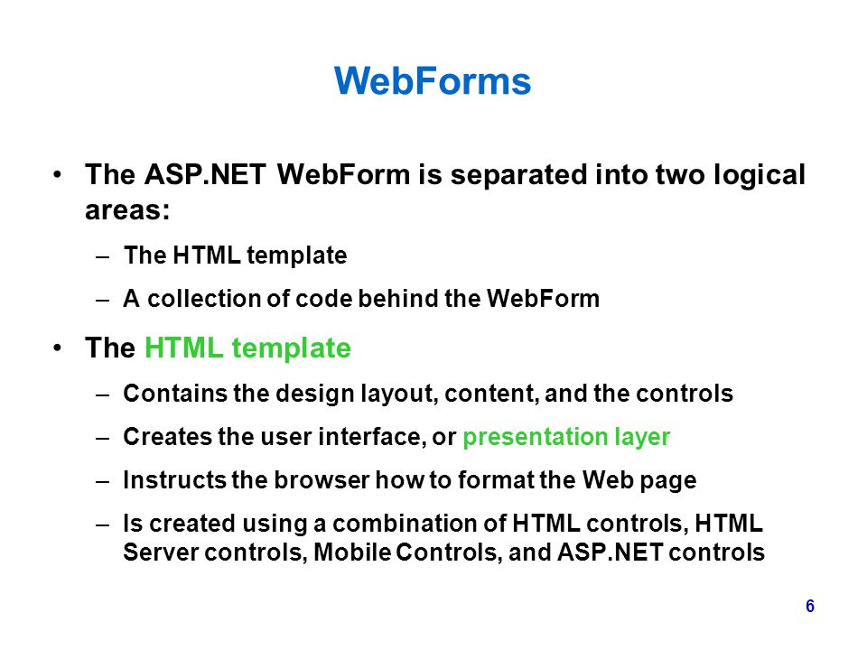 6 WebForms The ASP.NET WebForm is separated into two logical areas: –The HTML template –A collection of code behind the WebForm The HTML template –Con