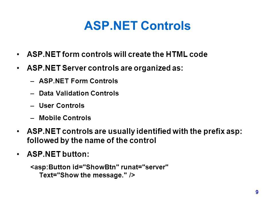 9 ASP.NET Controls ASP.NET form controls will create the HTML code ASP.NET Server controls are organized as: –ASP.NET Form Controls –Data Validation C