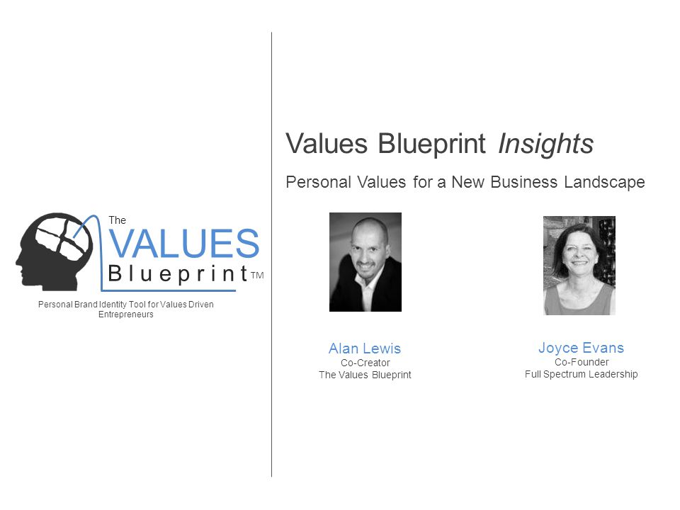 VALUES Personal Brand Identity Tool for Values Driven Entrepreneurs B l u e p r i n t TM The Values Blueprint Insights Personal Values for a New Business Landscape Alan Lewis Co-Creator The Values Blueprint Joyce Evans Co-Founder Full Spectrum Leadership
