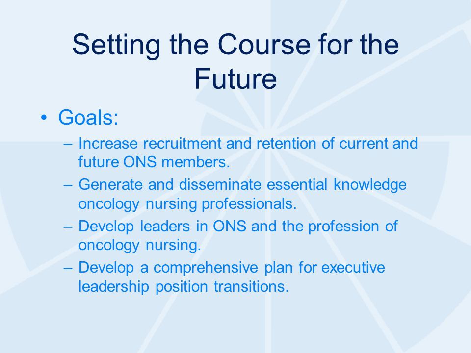 Setting the Course for the Future Goals: –Increase recruitment and retention of current and future ONS members.