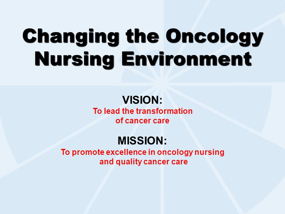 Changing the Oncology Nursing Environment VISION: To lead the transformation of cancer care MISSION: To promote excellence in oncology nursing and quality cancer care