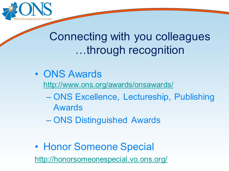 Connecting with you colleagues …through recognition ONS Awards http://www.ons.org/awards/onsawards/ http://www.ons.org/awards/onsawards/ –ONS Excellence, Lectureship, Publishing Awards –ONS Distinguished Awards Honor Someone Special http://honorsomeonespecial.vo.ons.org/
