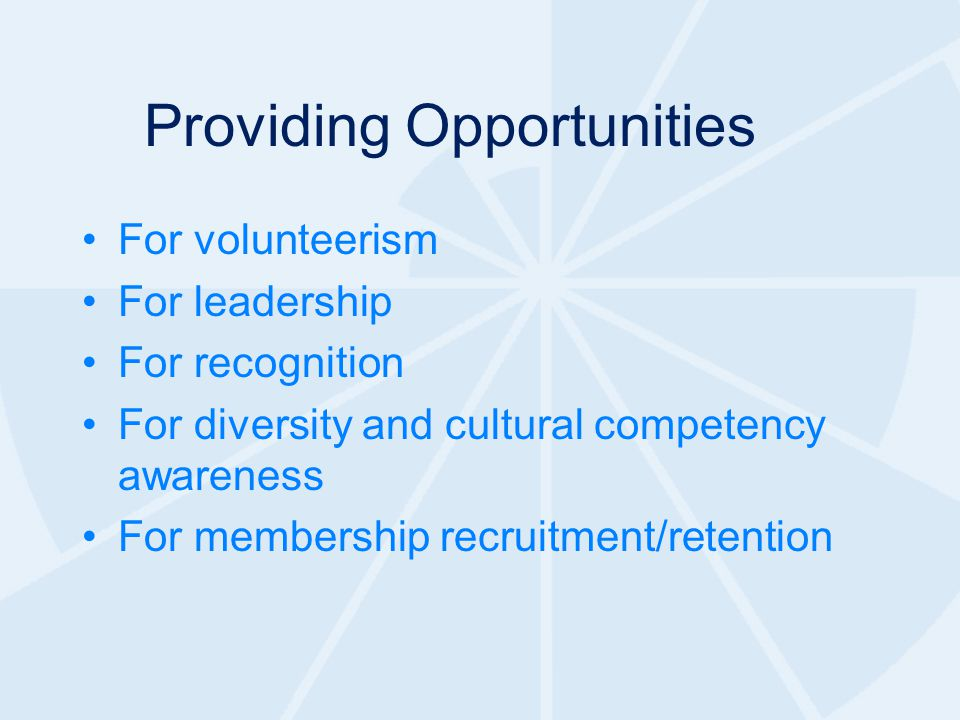 Providing Opportunities For volunteerism For leadership For recognition For diversity and cultural competency awareness For membership recruitment/retention