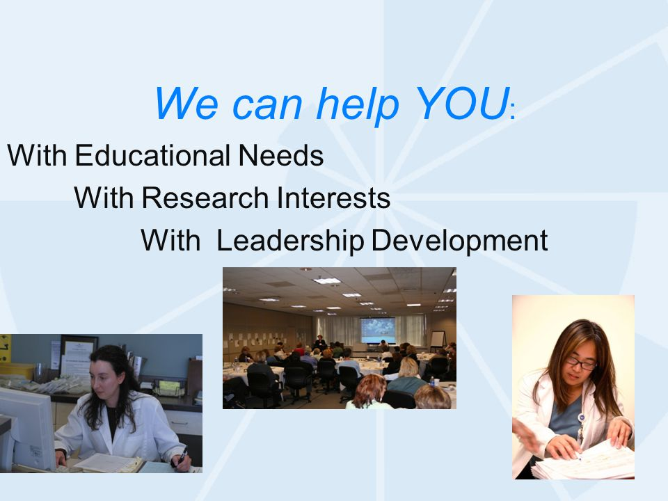 We can help YOU : With Educational Needs With Research Interests With Leadership Development