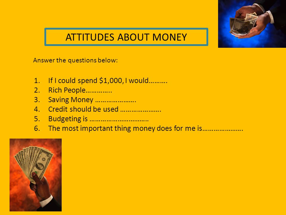 ATTITUDES ABOUT MONEY 1.If I could spend $1,000, I would………. 2.Rich People………….. 3.Saving Money …………………. 4.Credit should be used …………………. 5.Budgeting