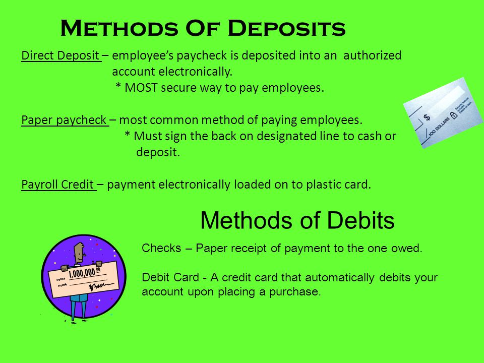Methods Of Deposits Direct Deposit – employee's paycheck is deposited into an authorized account electronically. * MOST secure way to pay employees. P