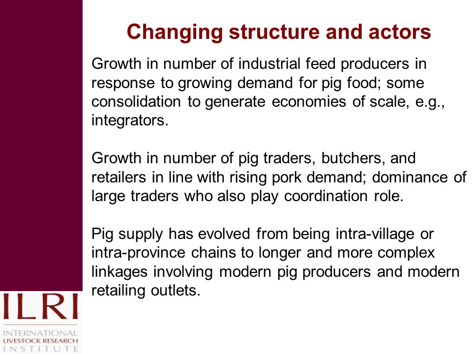 Changing structure and actors Growth in number of industrial feed producers in response to growing demand for pig food; some consolidation to generate economies of scale, e.g., integrators.
