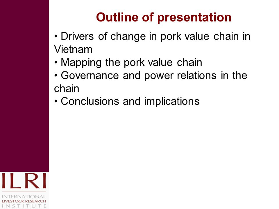 Outline of presentation Drivers of change in pork value chain in Vietnam Mapping the pork value chain Governance and power relations in the chain Conclusions and implications