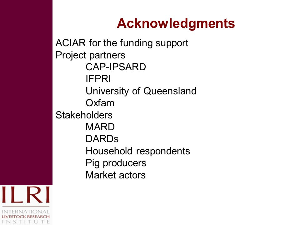 Acknowledgments ACIAR for the funding support Project partners CAP-IPSARD IFPRI University of Queensland Oxfam Stakeholders MARD DARDs Household respondents Pig producers Market actors