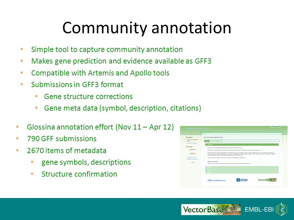 15 Community annotation Simple tool to capture community annotation Makes gene prediction and evidence available as GFF3 Compatible with Artemis and Apollo tools Submissions in GFF3 format Gene structure corrections Gene meta data (symbol, description, citations) Glossina annotation effort (Nov 11 – Apr 12) 790 GFF submissions 2670 items of metadata gene symbols, descriptions Structure confirmation