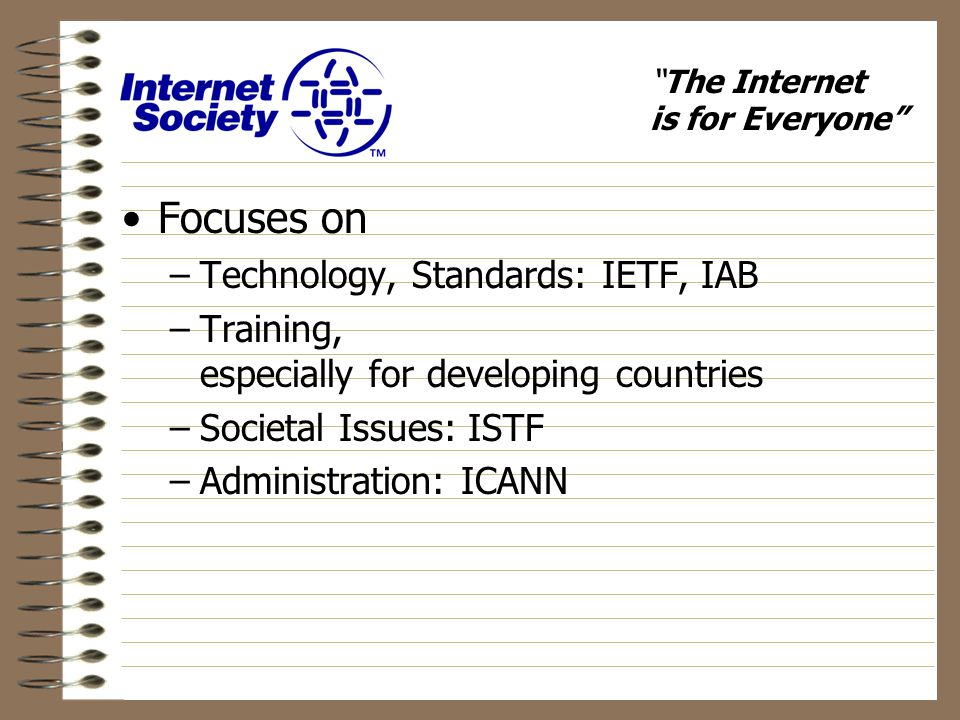 The Internet is for Everyone Focuses on –Technology, Standards: IETF, IAB –Training, especially for developing countries –Societal Issues: ISTF –Administration: ICANN