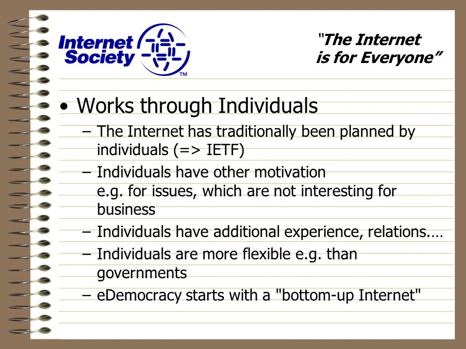 The Internet is for Everyone Works through Individuals –The Internet has traditionally been planned by individuals (=> IETF) –Individuals have other motivation e.g.