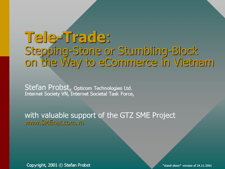 Copyright, 2001 © Stefan Probst stand-alone version of 24.11.2001 Tele-Trade: Stepping-Stone or Stumbling-Block on the Way to eCommerce in Vietnam www.SMEnet.com.vn Tele-Trade: Stepping-Stone or Stumbling-Block on the Way to eCommerce in Vietnam Stefan Probst, Opticom Technologies Ltd.