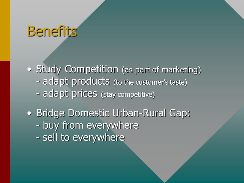 Benefits Study Competition (as part of marketing) - adapt products (to the customer's taste) - adapt prices (stay competitive)Study Competition (as part of marketing) - adapt products (to the customer's taste) - adapt prices (stay competitive) Bridge Domestic Urban-Rural Gap: - buy from everywhere - sell to everywhereBridge Domestic Urban-Rural Gap: - buy from everywhere - sell to everywhere
