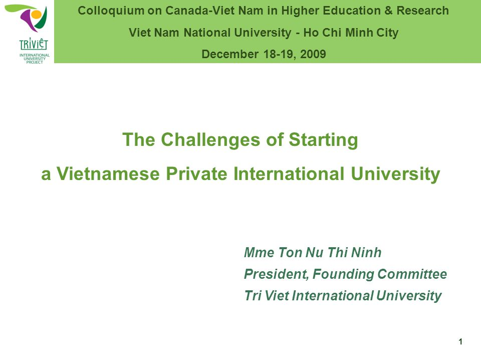 Mme Ton Nu Thi Ninh President, Founding Committee Tri Viet International University The Challenges of Starting a Vietnamese Private International University Colloquium on Canada-Viet Nam in Higher Education & Research Viet Nam National University - Ho Chi Minh City December 18-19, 2009 1
