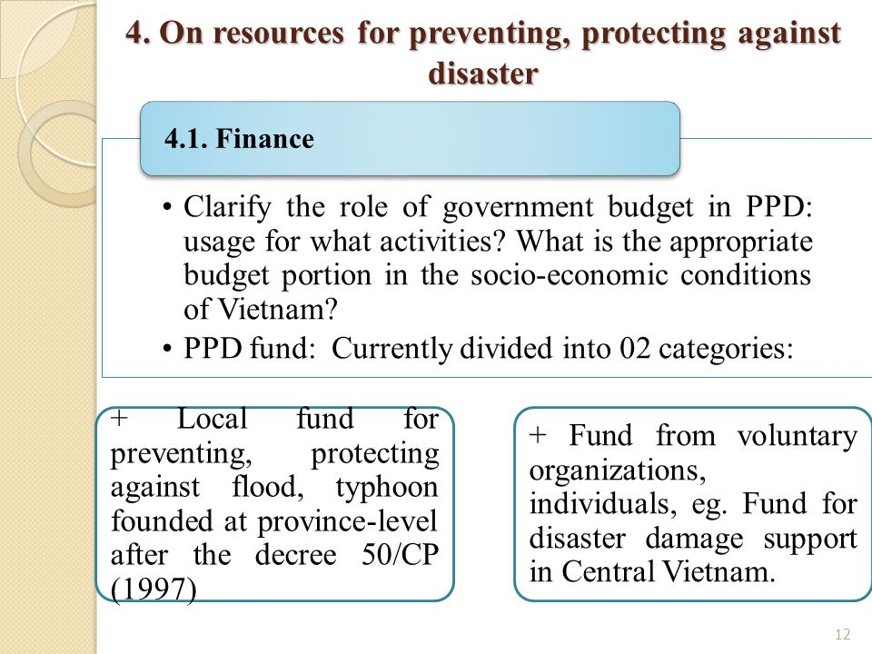 12 4. On resources for preventing, protecting against disaster Clarify the role of government budget in PPD: usage for what activities? What is the ap