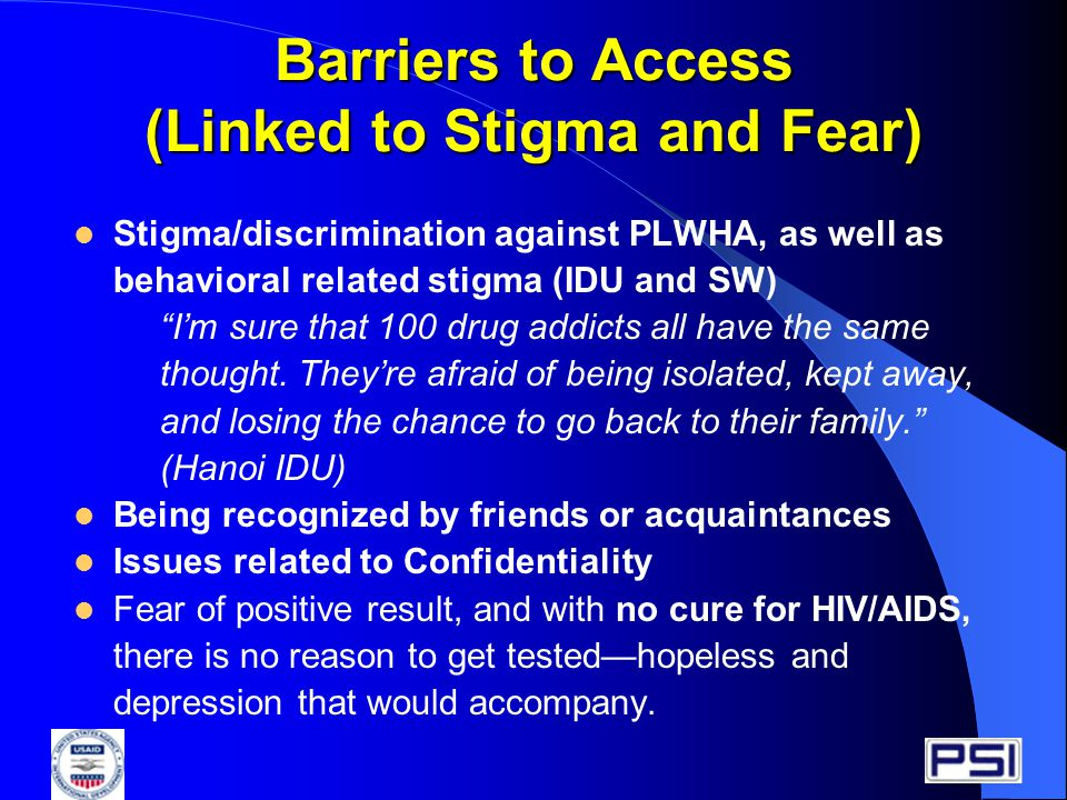 Barriers to Access (Linked to Stigma and Fear) Stigma/discrimination against PLWHA, as well as behavioral related stigma (IDU and SW) I'm sure that 100 drug addicts all have the same thought.