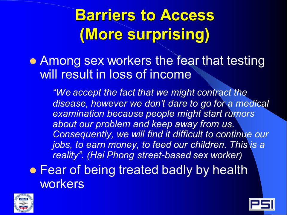 Barriers to Access (More surprising) Among sex workers the fear that testing will result in loss of income We accept the fact that we might contract the disease, however we don't dare to go for a medical examination because people might start rumors about our problem and keep away from us.