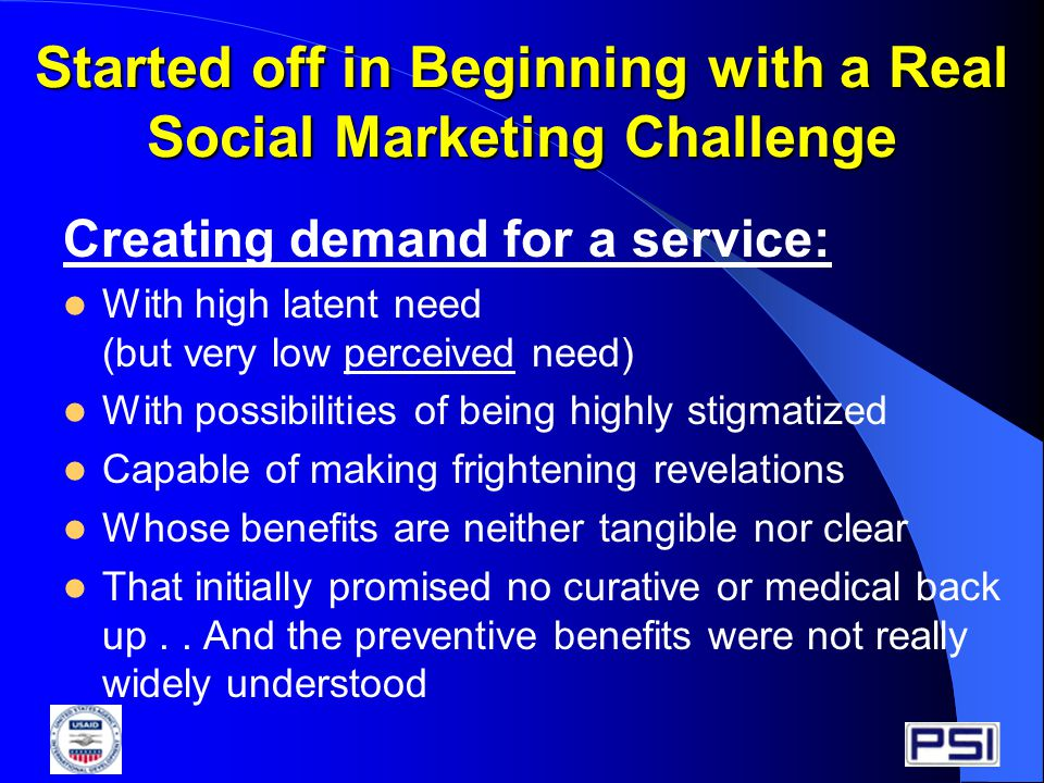 Started off in Beginning with a Real Social Marketing Challenge Creating demand for a service: With high latent need (but very low perceived need) With possibilities of being highly stigmatized Capable of making frightening revelations Whose benefits are neither tangible nor clear That initially promised no curative or medical back up..