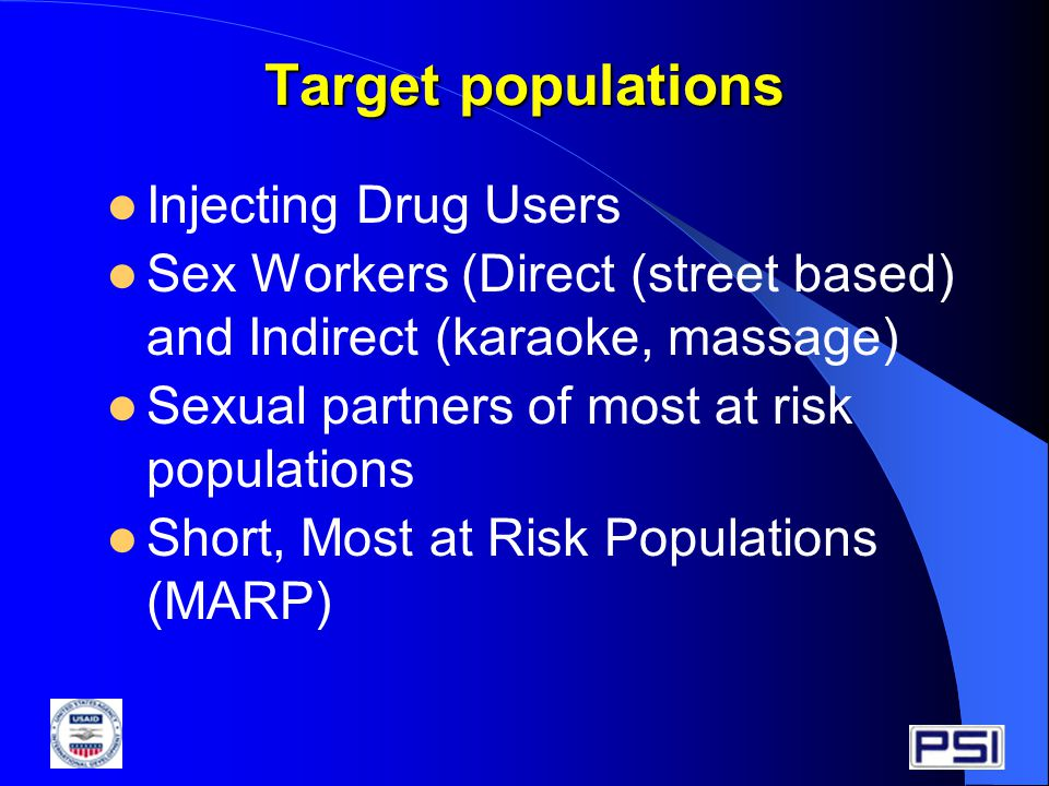 Target populations Injecting Drug Users Sex Workers (Direct (street based) and Indirect (karaoke, massage) Sexual partners of most at risk populations Short, Most at Risk Populations (MARP)