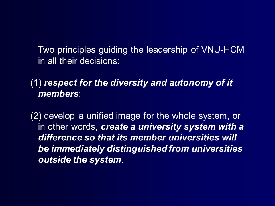 Two principles guiding the leadership of VNU-HCM in all their decisions: (1) respect for the diversity and autonomy of ít members; (2) develop a unified image for the whole system, or in other words, create a university system with a difference so that its member universities will be immediately distinguished from universities outside the system.